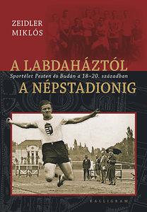 A labdaháztól aNépstadionig - Sportélet Pesten és Budán a18-20. században
