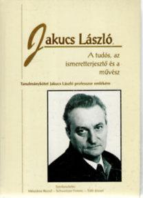 Jakucs László, a tudós, az ismeretterjesztő és a művész. Tanulmányok Jakucs László professzor emlékére